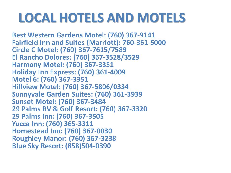 Best Western Gardens Motel: (760) 367-9141 Fairfield Inn and Suites (Marriott): 760-361-5000 Circle C Motel: (760) 367-7615/7589 El Rancho Dolores: (7