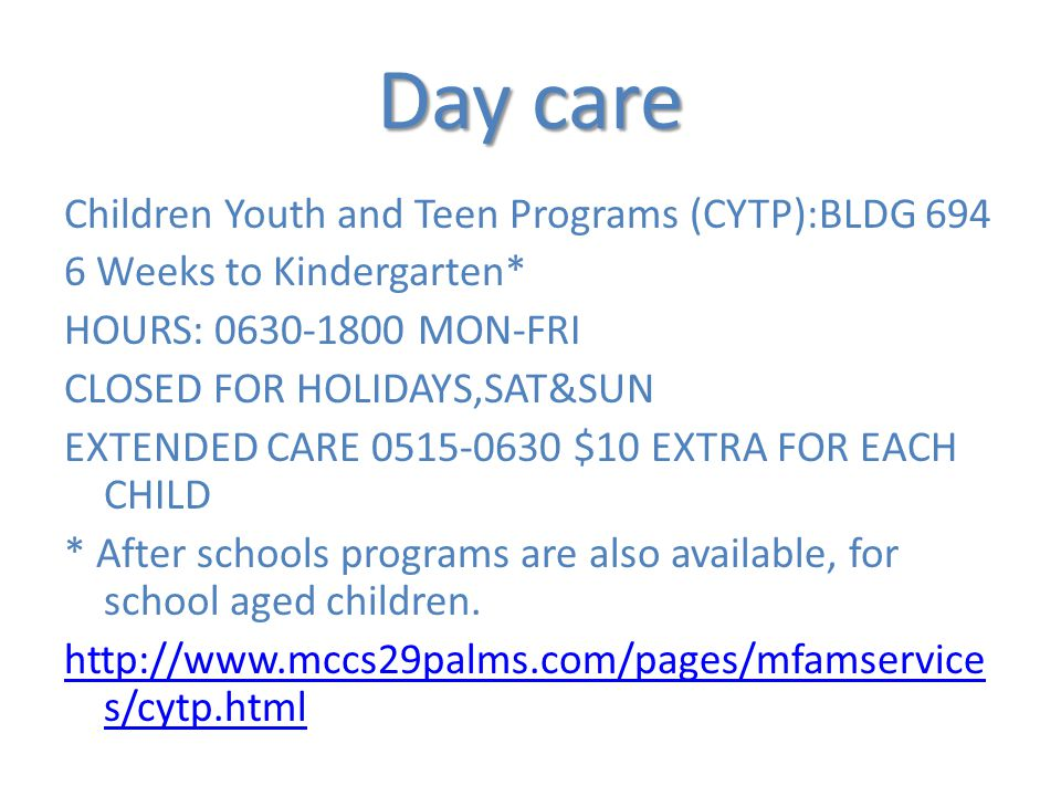 Day care Children Youth and Teen Programs (CYTP):BLDG 694 6 Weeks to Kindergarten* HOURS: 0630-1800 MON-FRI CLOSED FOR HOLIDAYS,SAT&SUN EXTENDED CARE 0515-0630 $10 EXTRA FOR EACH CHILD * After schools programs are also available, for school aged children.