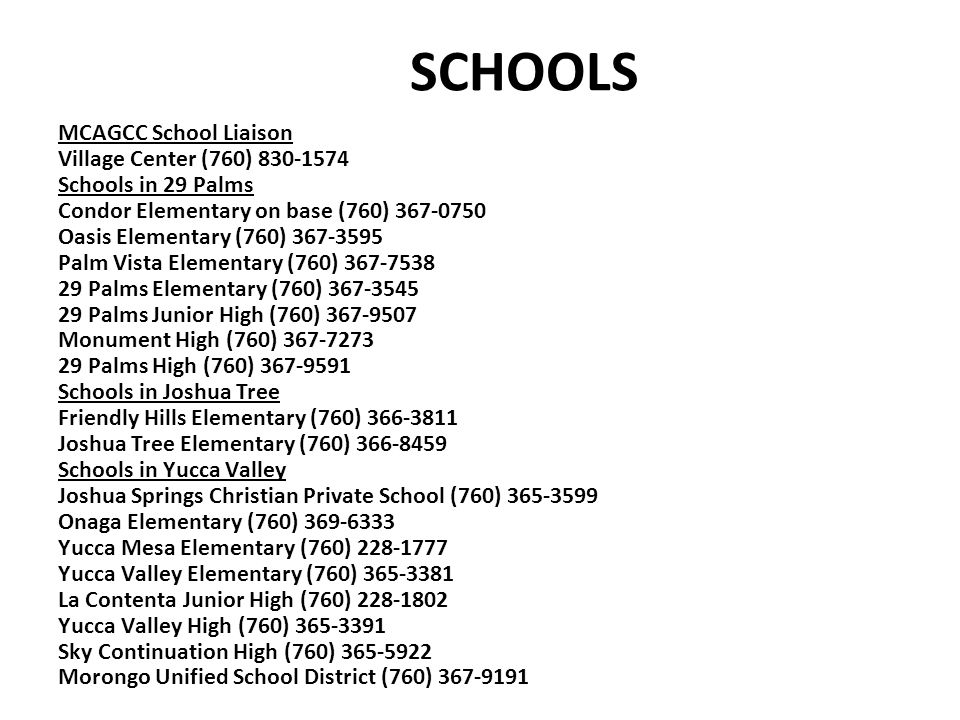 SCHOOLS MCAGCC School Liaison Village Center (760) 830-1574 Schools in 29 Palms Condor Elementary on base (760) 367-0750 Oasis Elementary (760) 367-35