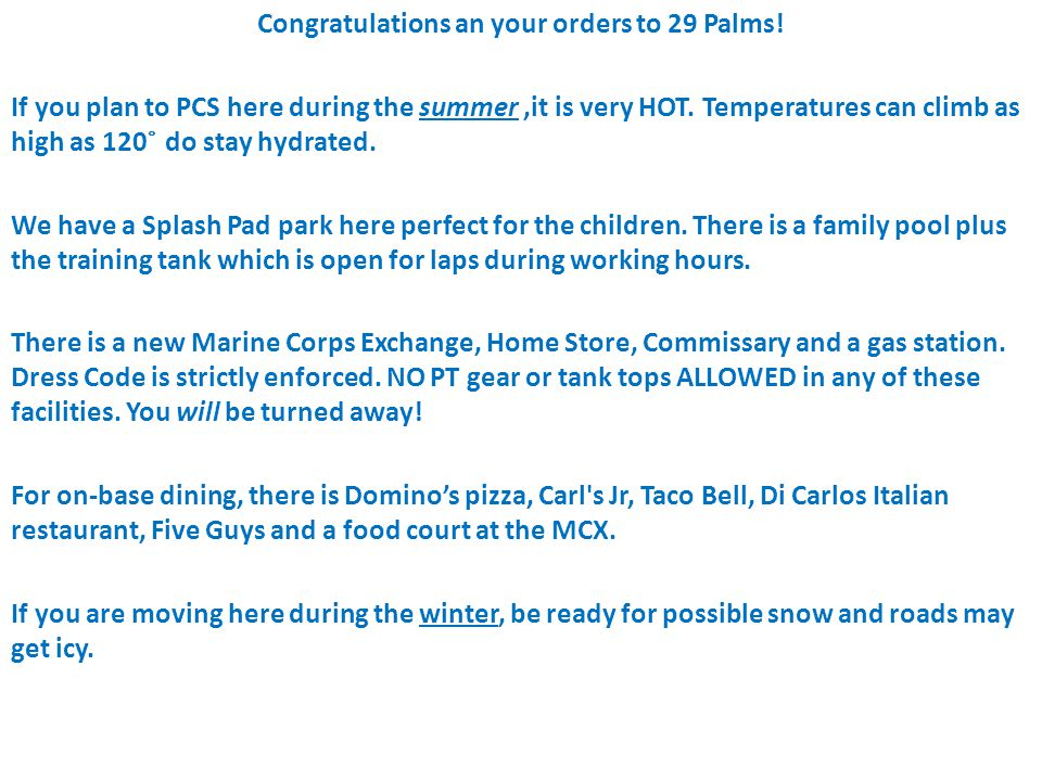 Congratulations an your orders to 29 Palms! If you plan to PCS here during the summer,it is very HOT. Temperatures can climb as high as 120 ̊ do stay