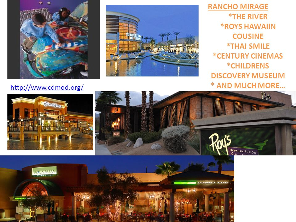 RANCHO MIRAGE *THE RIVER *ROYS HAWAIIN COUSINE *THAI SMILE *CENTURY CINEMAS *CHILDRENS DISCOVERY MUSEUM * AND MUCH MORE… http://www.cdmod.org/