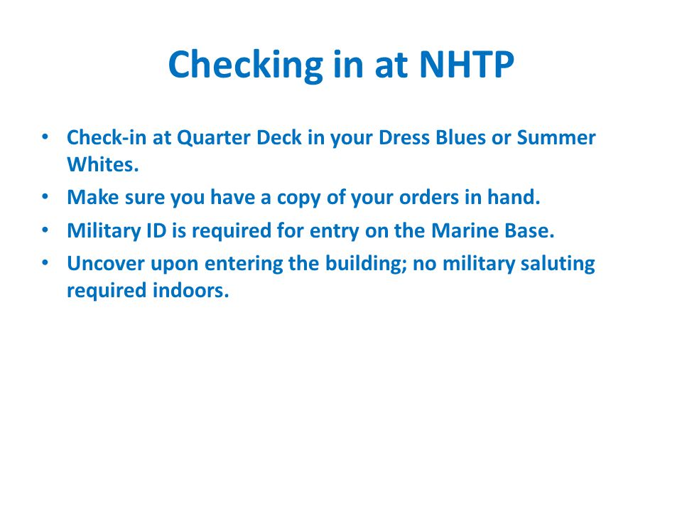 Checking in at NHTP Check-in at Quarter Deck in your Dress Blues or Summer Whites. Make sure you have a copy of your orders in hand. Military ID is re