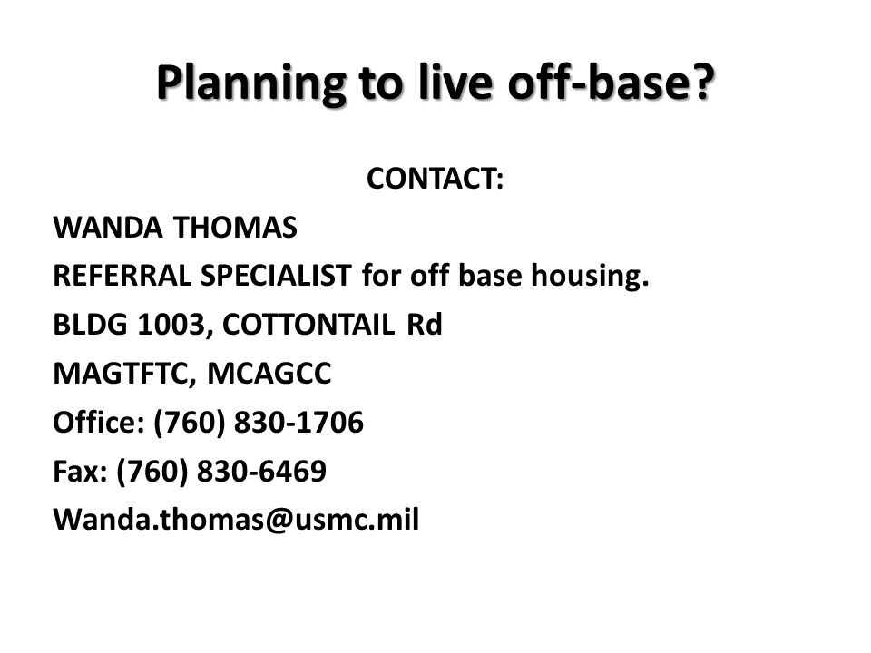 Planning to live off-base? CONTACT: WANDA THOMAS REFERRAL SPECIALIST for off base housing. BLDG 1003, COTTONTAIL Rd MAGTFTC, MCAGCC Office: (760) 830-