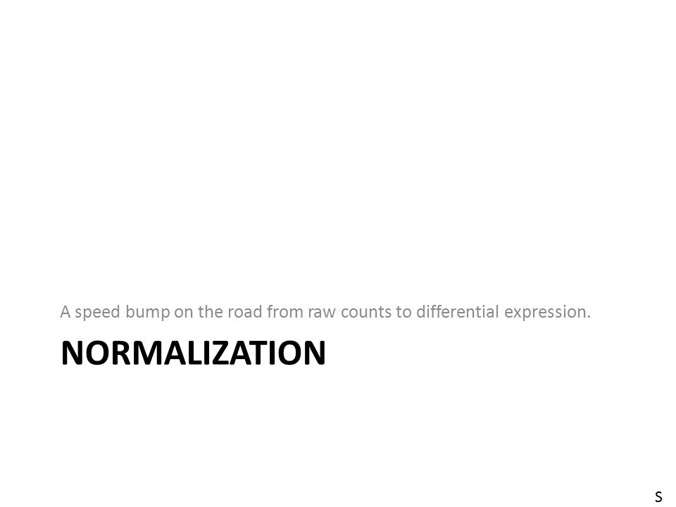 NORMALIZATION A speed bump on the road from raw counts to differential expression. S