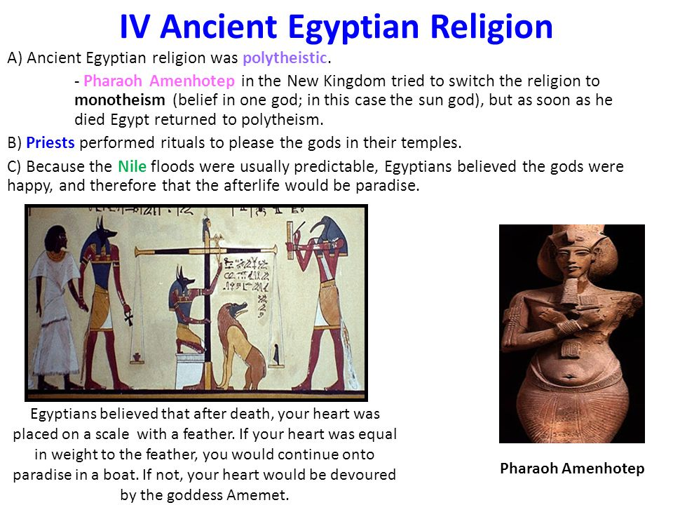IV Ancient Egyptian Religion A) Ancient Egyptian religion was polytheistic. - Pharaoh Amenhotep in the New Kingdom tried to switch the religion to mon
