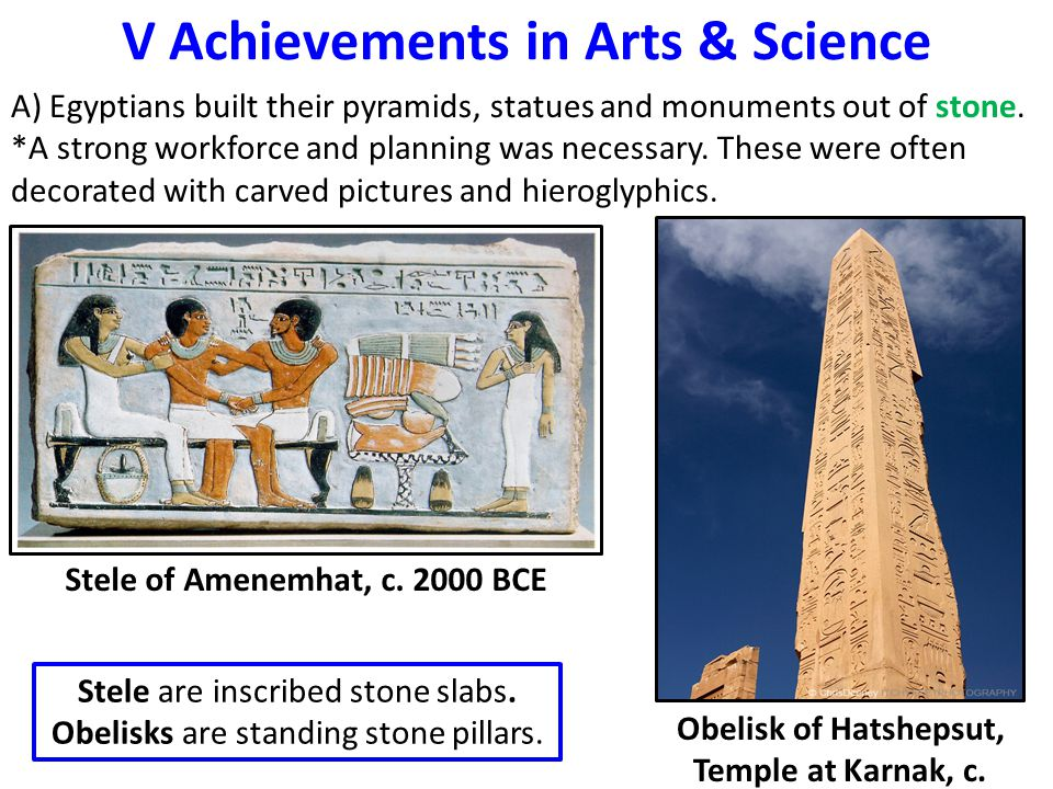 V Achievements in Arts & Science A) Egyptians built their pyramids, statues and monuments out of stone. *A strong workforce and planning was necessary