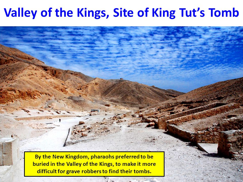 Valley of the Kings, Site of King Tut's Tomb By the New Kingdom, pharaohs preferred to be buried in the Valley of the Kings, to make it more difficult for grave robbers to find their tombs.