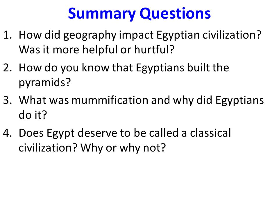 Summary Questions 1.How did geography impact Egyptian civilization? Was it more helpful or hurtful? 2.How do you know that Egyptians built the pyramid