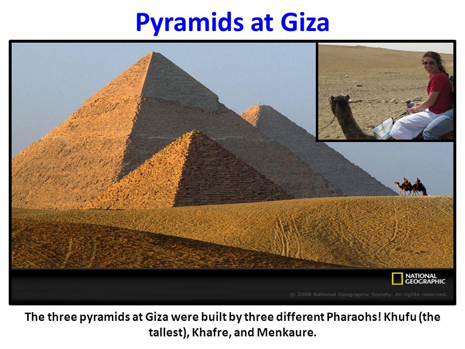 Pyramids at Giza The three pyramids at Giza were built by three different Pharaohs.