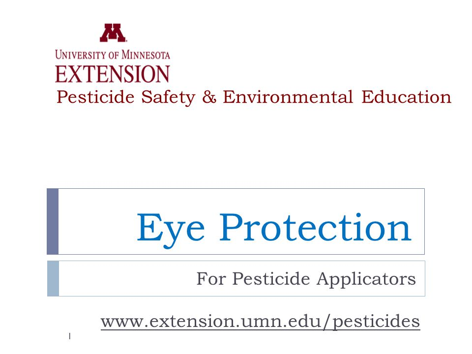 Eye Protection For Pesticide Applicators www.extension.umn.edu/pesticides Pesticide Safety & Environmental Education 1