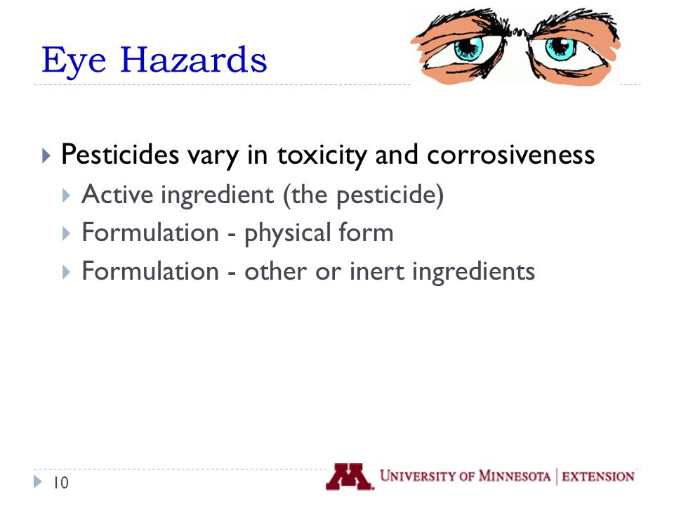Eye Hazards  Pesticides vary in toxicity and corrosiveness  Active ingredient (the pesticide)  Formulation - physical form  Formulation - other or inert ingredients 10