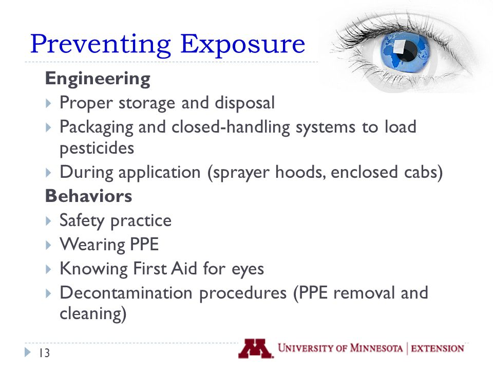 Preventing Exposure Engineering  Proper storage and disposal  Packaging and closed-handling systems to load pesticides  During application (sprayer hoods, enclosed cabs) Behaviors  Safety practice  Wearing PPE  Knowing First Aid for eyes  Decontamination procedures (PPE removal and cleaning) 13