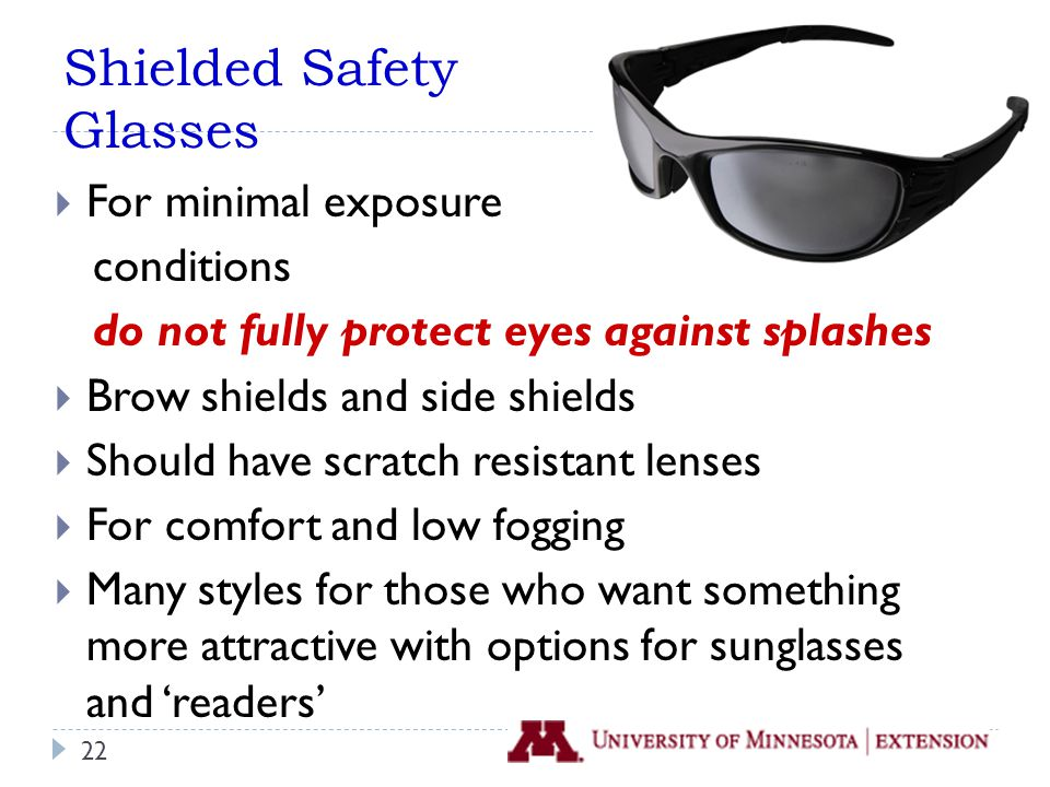 Shielded Safety Glasses  For minimal exposure conditions do not fully protect eyes against splashes  Brow shields and side shields  Should have scratch resistant lenses  For comfort and low fogging  Many styles for those who want something more attractive with options for sunglasses and 'readers' 22