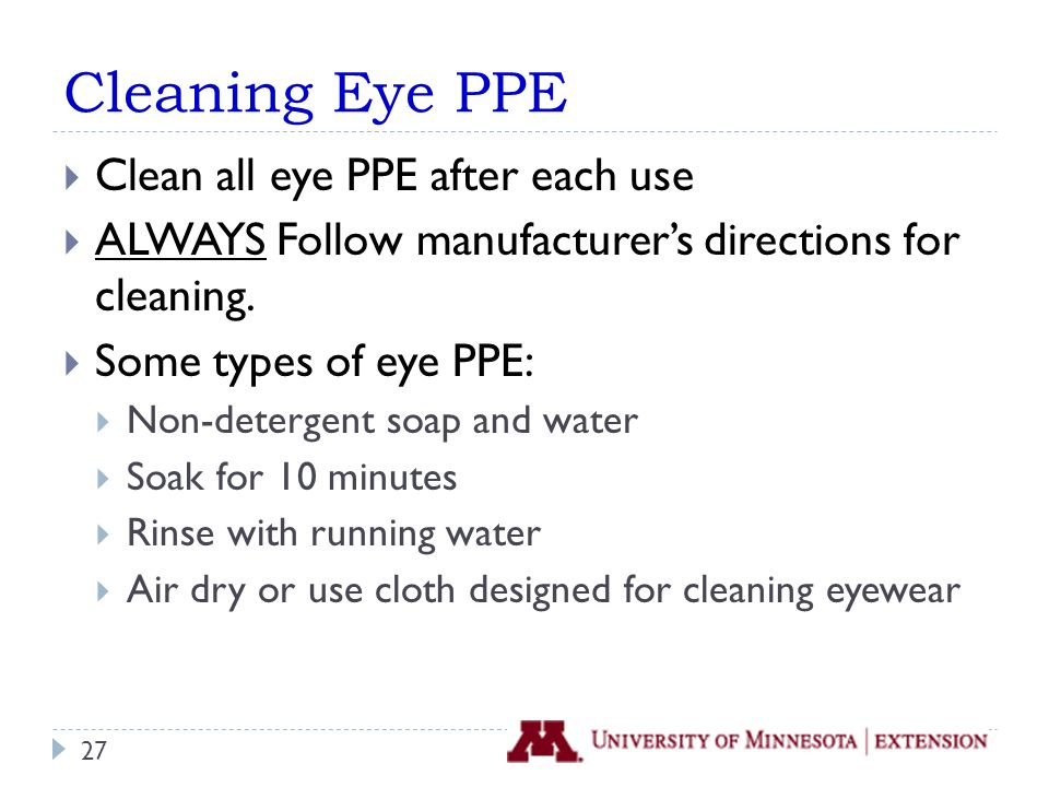 Cleaning Eye PPE  Clean all eye PPE after each use  ALWAYS Follow manufacturer's directions for cleaning.