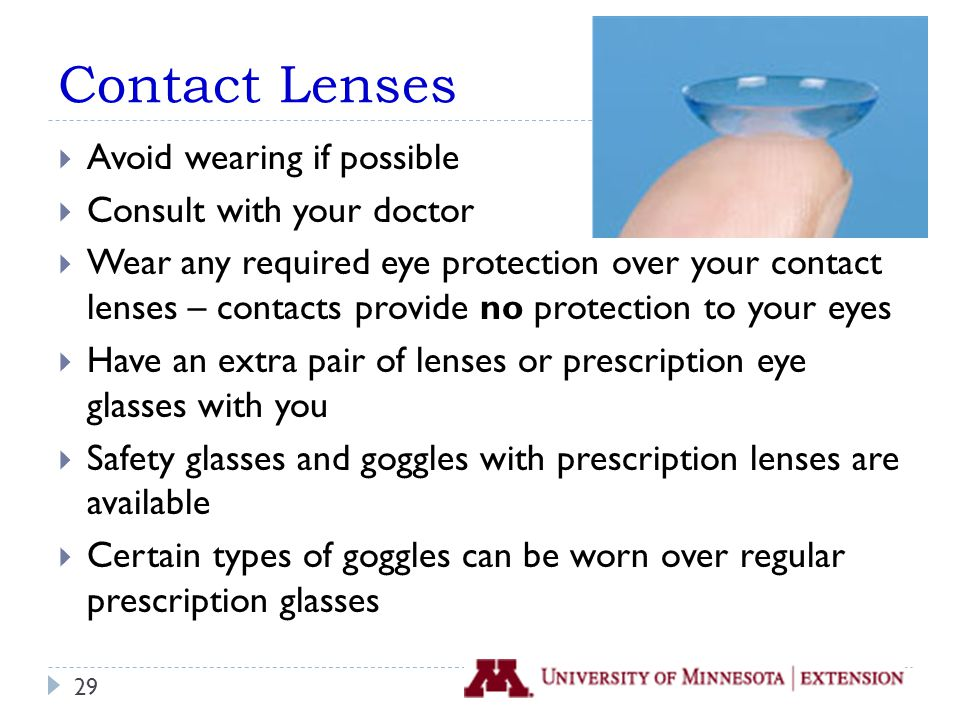 Contact Lenses  Avoid wearing if possible  Consult with your doctor  Wear any required eye protection over your contact lenses – contacts provide no protection to your eyes  Have an extra pair of lenses or prescription eye glasses with you  Safety glasses and goggles with prescription lenses are available  Certain types of goggles can be worn over regular prescription glasses 29