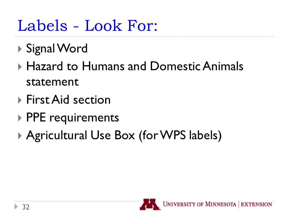 Labels - Look For:  Signal Word  Hazard to Humans and Domestic Animals statement  First Aid section  PPE requirements  Agricultural Use Box (for WPS labels) 32