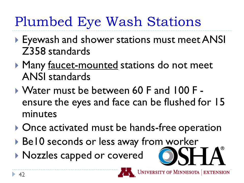 Plumbed Eye Wash Stations  Eyewash and shower stations must meet ANSI Z358 standards  Many faucet-mounted stations do not meet ANSI standards  Water must be between 60 F and 100 F - ensure the eyes and face can be flushed for 15 minutes  Once activated must be hands-free operation  Be10 seconds or less away from worker  Nozzles capped or covered 42