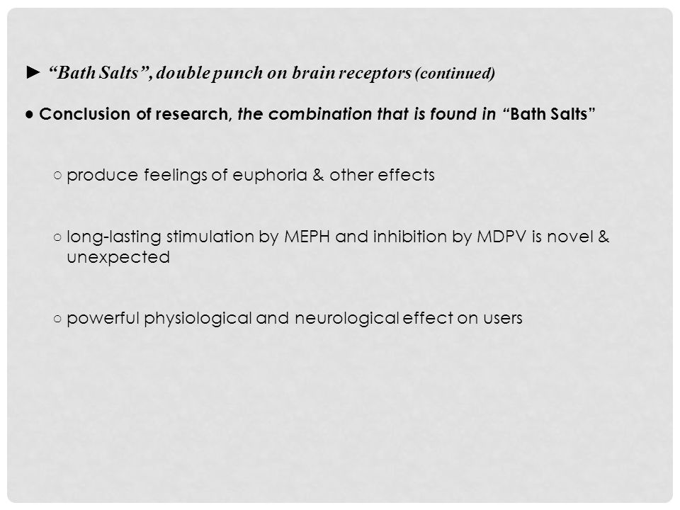 ► Bath Salts , double punch on brain receptors (continued) ● Conclusion of research, the combination that is found in Bath Salts ○ produce feelings of euphoria & other effects ○ long-lasting stimulation by MEPH and inhibition by MDPV is novel & unexpected ○ powerful physiological and neurological effect on users