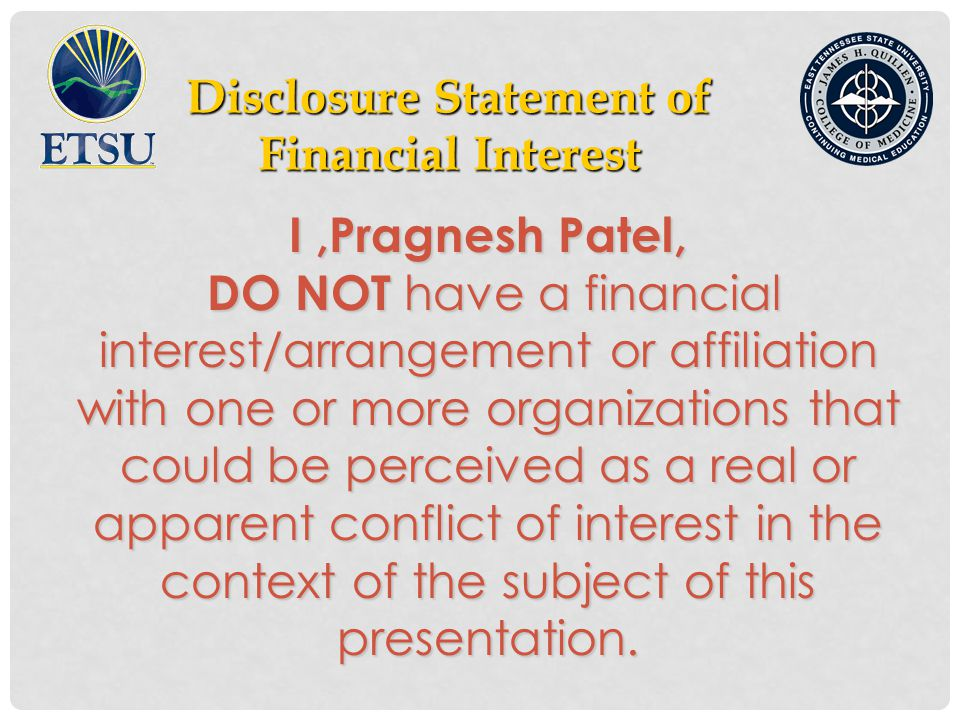 Disclosure Statement of Financial Interest Financial Interest I,Pragnesh Patel, DO NOT have a financial interest/arrangement or affiliation with one or more organizations that could be perceived as a real or apparent conflict of interest in the context of the subject of this presentation.