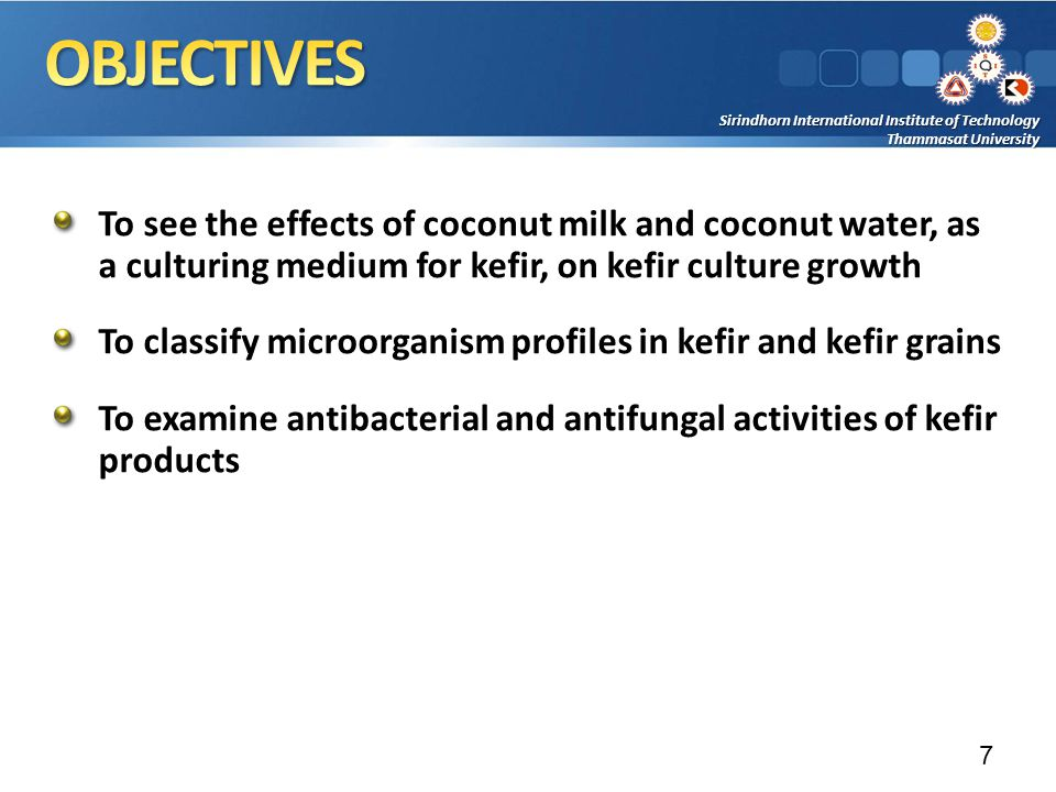 Sirindhorn International Institute of Technology Thammasat University To see the effects of coconut milk and coconut water, as a culturing medium for kefir, on kefir culture growth To classify microorganism profiles in kefir and kefir grains To examine antibacterial and antifungal activities of kefir products 7
