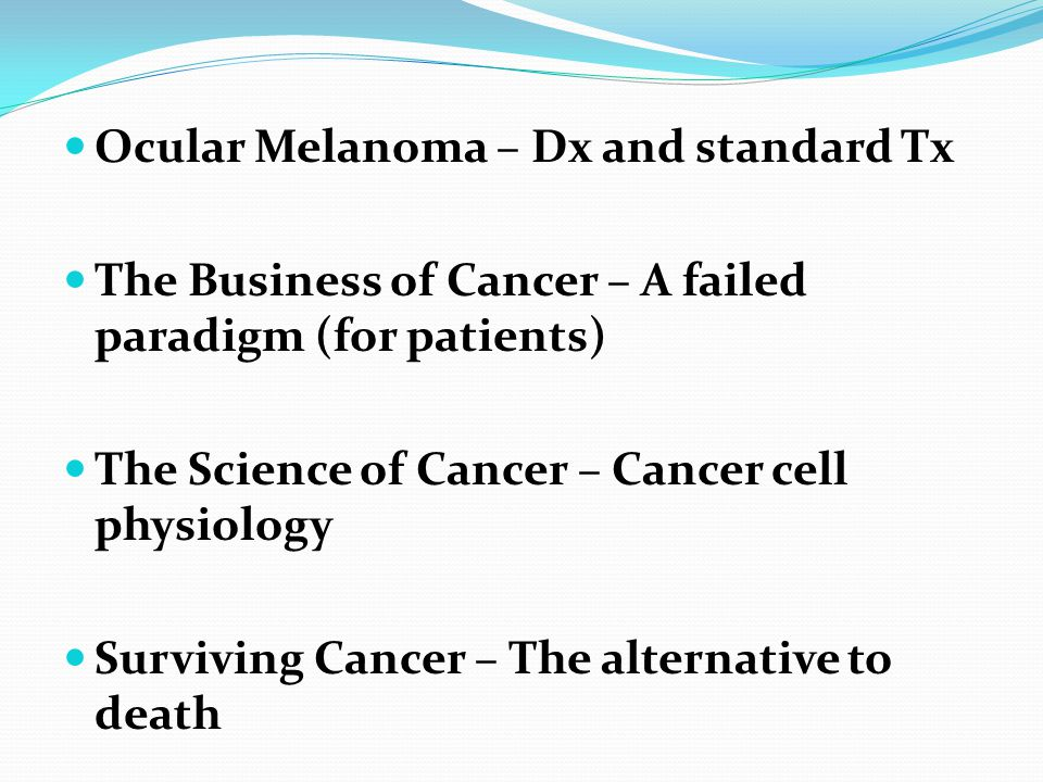 Ocular Melanoma – Dx and standard Tx The Business of Cancer – A failed paradigm (for patients) The Science of Cancer – Cancer cell physiology Surviving Cancer – The alternative to death