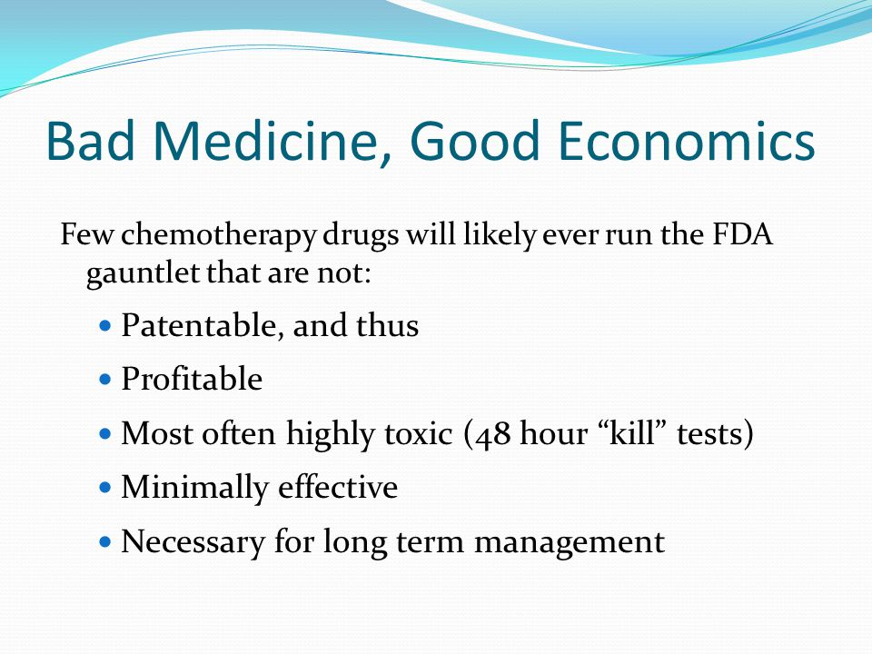 Bad Medicine, Good Economics Few chemotherapy drugs will likely ever run the FDA gauntlet that are not: Patentable, and thus Profitable Most often highly toxic (48 hour kill tests) Minimally effective Necessary for long term management