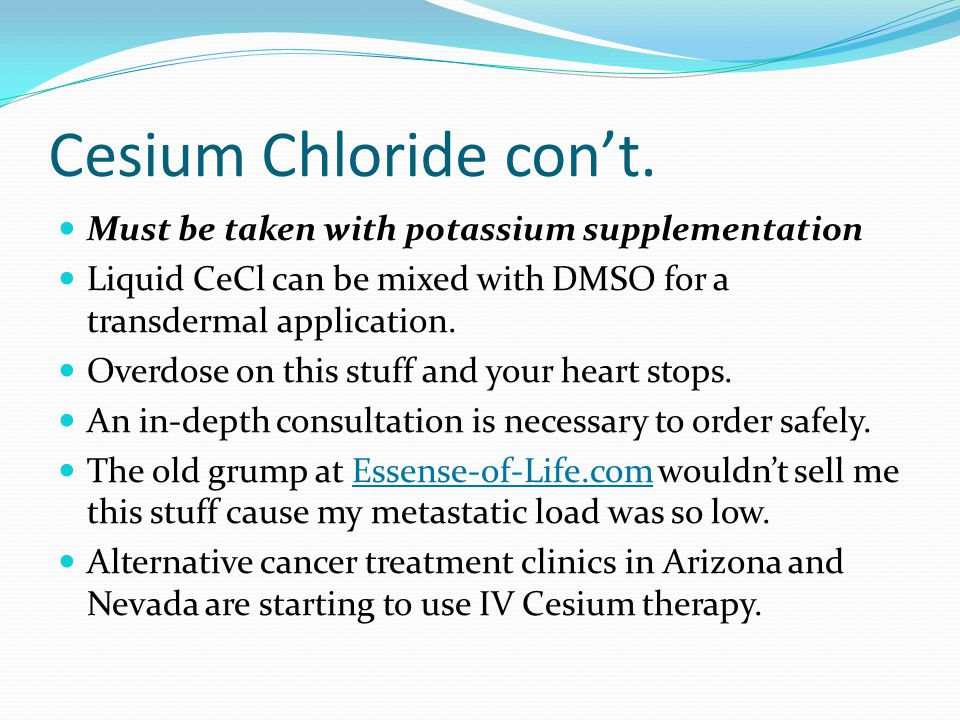 Cesium Chloride con't. Must be taken with potassium supplementation Liquid CeCl can be mixed with DMSO for a transdermal application. Overdose on this