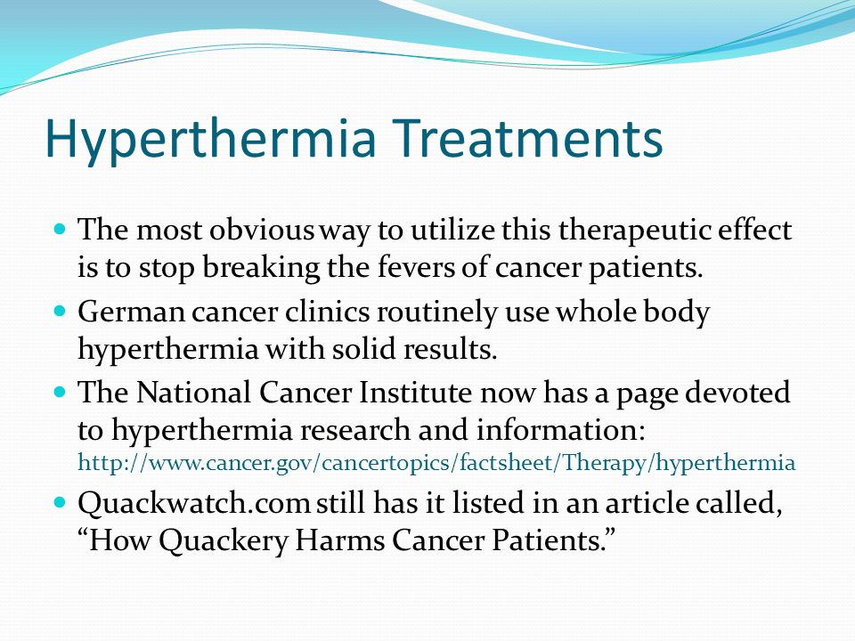Hyperthermia Treatments The most obvious way to utilize this therapeutic effect is to stop breaking the fevers of cancer patients.
