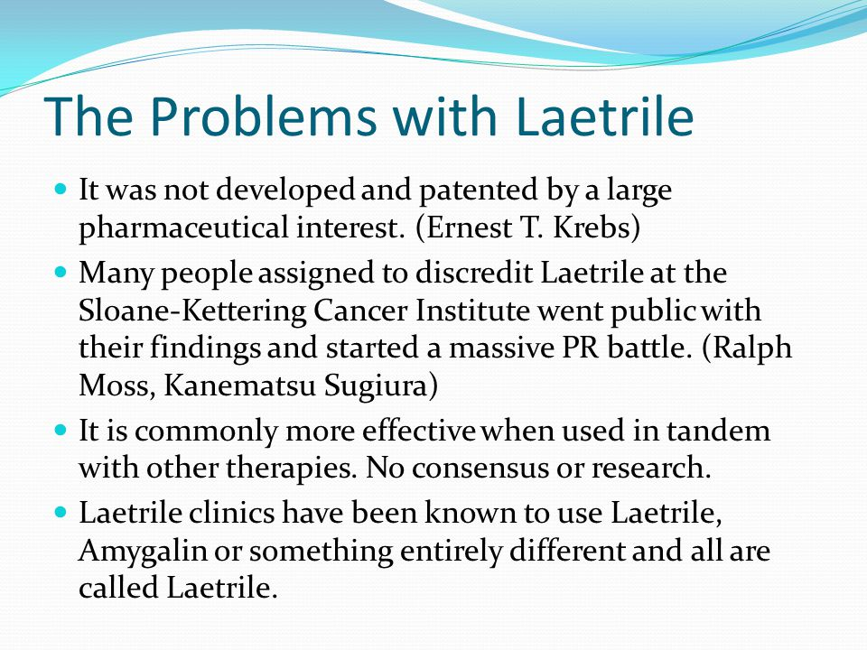 The Problems with Laetrile It was not developed and patented by a large pharmaceutical interest.