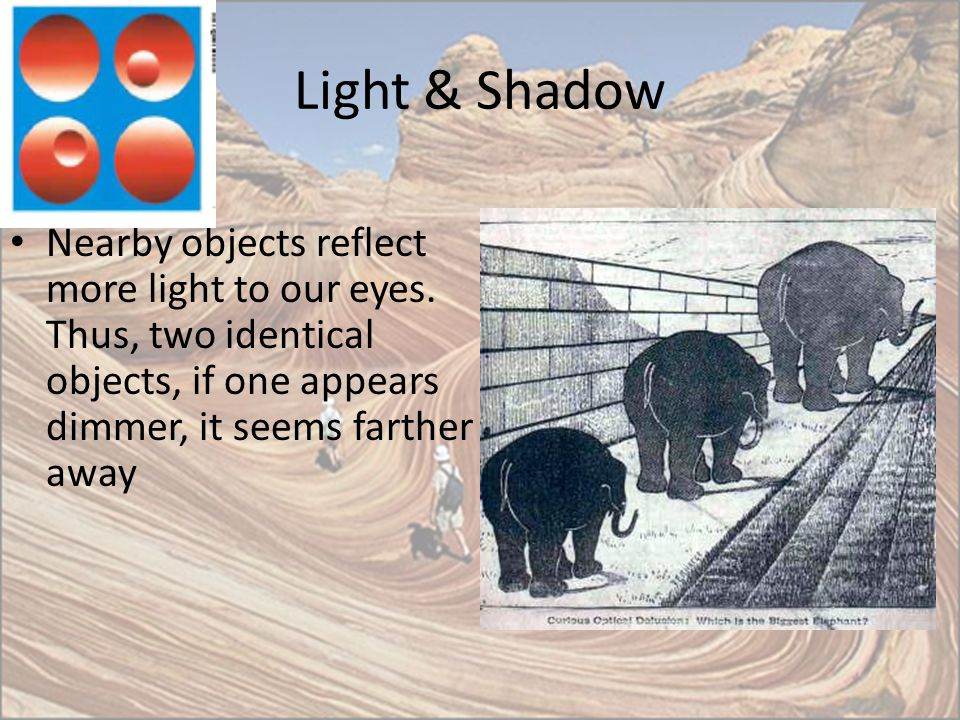 Light & Shadow Nearby objects reflect more light to our eyes. Thus, two identical objects, if one appears dimmer, it seems farther away