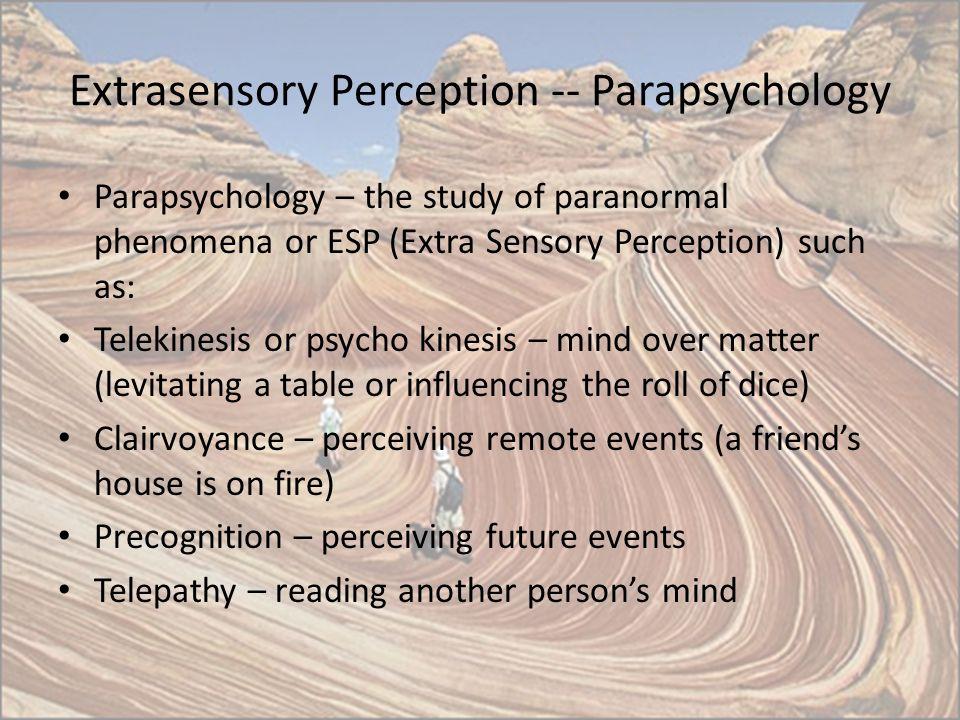 Extrasensory Perception -- Parapsychology Parapsychology – the study of paranormal phenomena or ESP (Extra Sensory Perception) such as: Telekinesis or
