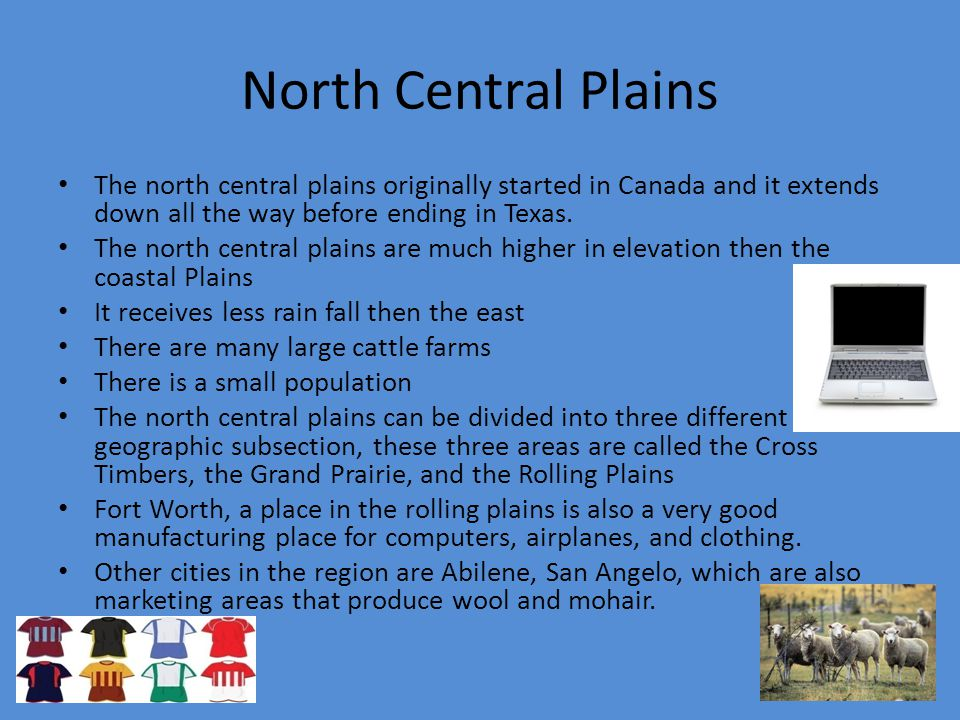North Central Plains The north central plains originally started in Canada and it extends down all the way before ending in Texas.
