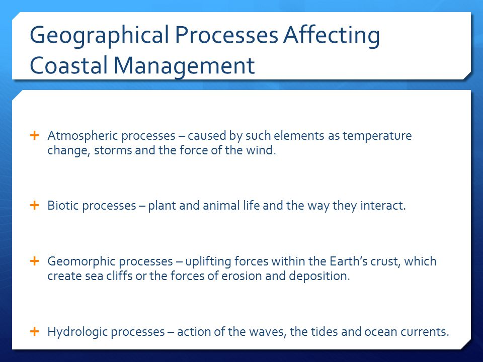 Geographical Processes Affecting Coastal Management  Atmospheric processes – caused by such elements as temperature change, storms and the force of t