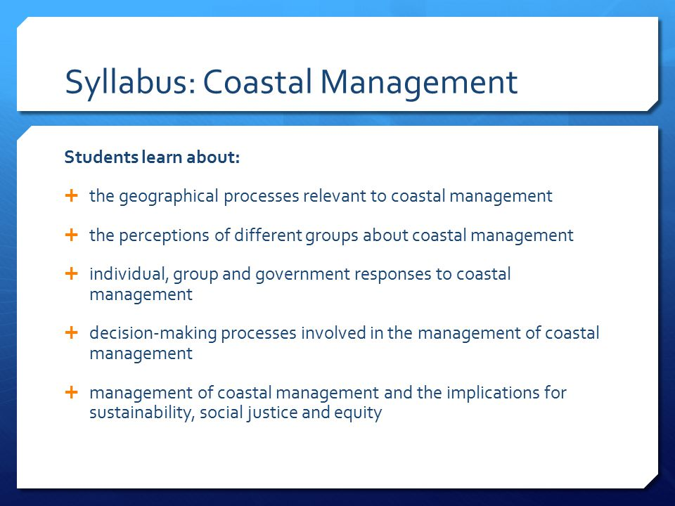 Syllabus: Coastal Management Students learn about:  the geographical processes relevant to coastal management  the perceptions of different groups a