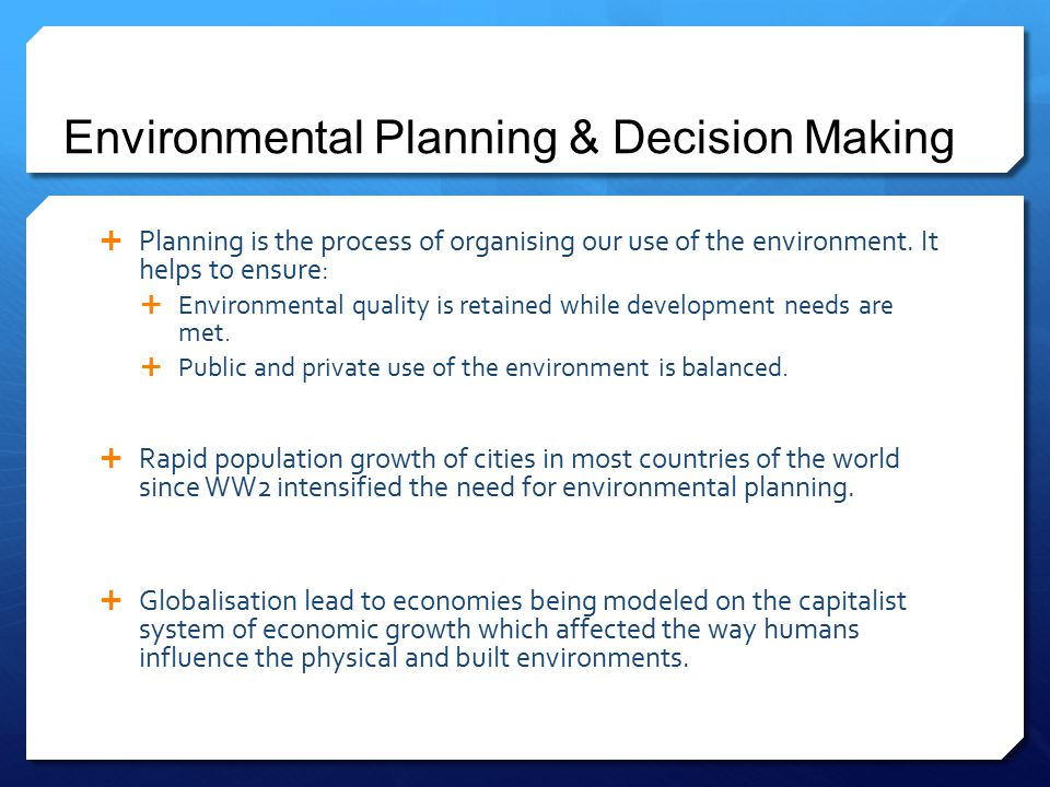 Environmental Planning & Decision Making  Planning is the process of organising our use of the environment. It helps to ensure:  Environmental quali
