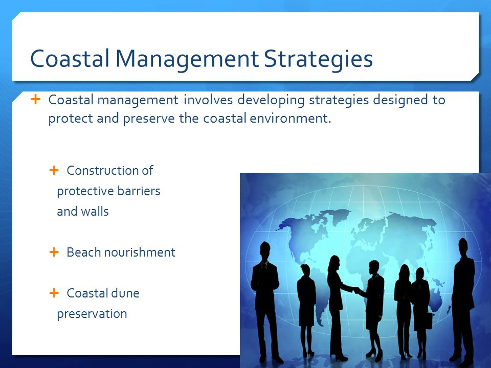 Coastal Management Strategies  Coastal management involves developing strategies designed to protect and preserve the coastal environment.  Construc