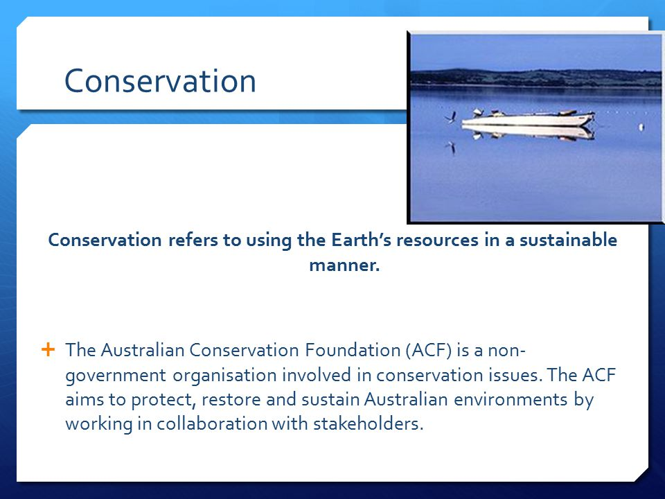 Conservation Conservation refers to using the Earth's resources in a sustainable manner.  The Australian Conservation Foundation (ACF) is a non- gove