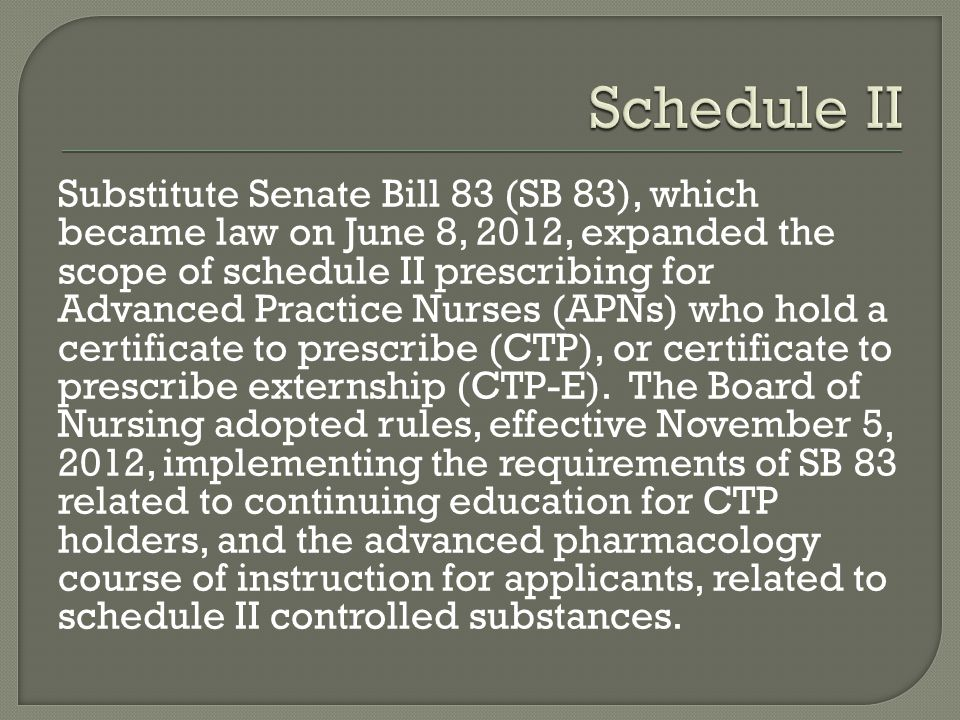 Substitute Senate Bill 83 (SB 83), which became law on June 8, 2012, expanded the scope of schedule II prescribing for Advanced Practice Nurses (APNs)