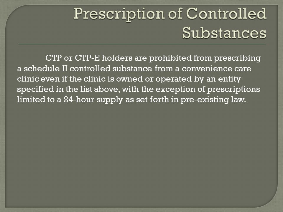 CTP or CTP-E holders are prohibited from prescribing a schedule II controlled substance from a convenience care clinic even if the clinic is owned or