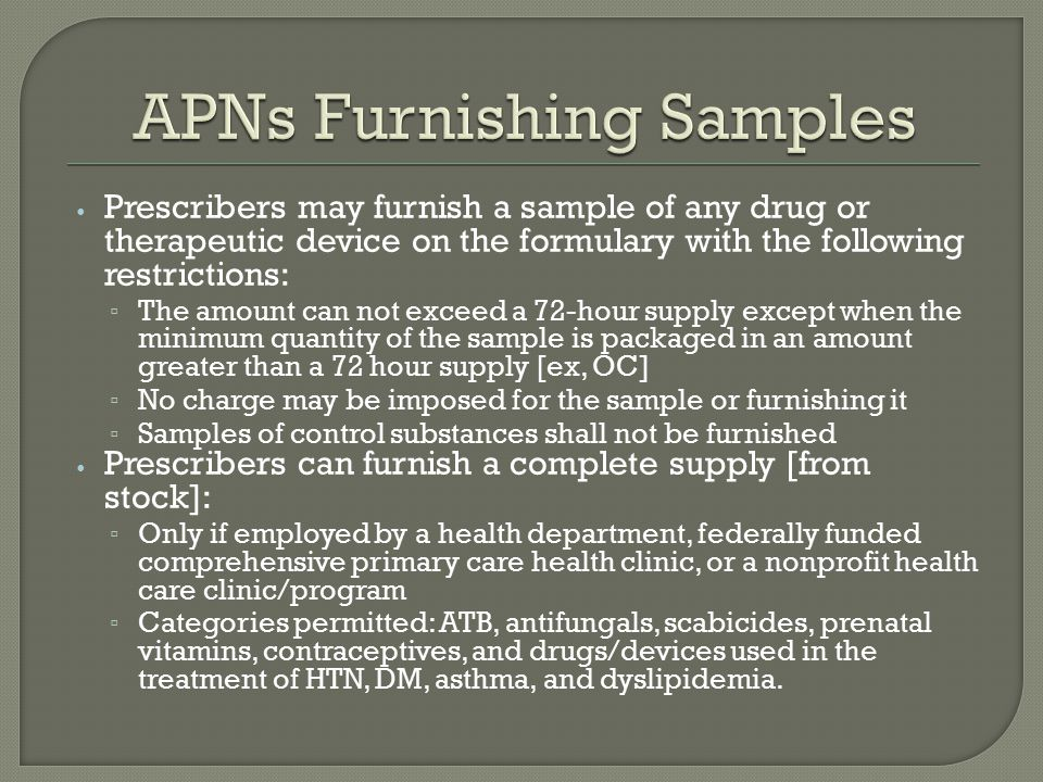 Prescribers may furnish a sample of any drug or therapeutic device on the formulary with the following restrictions: ▫ The amount can not exceed a 72-