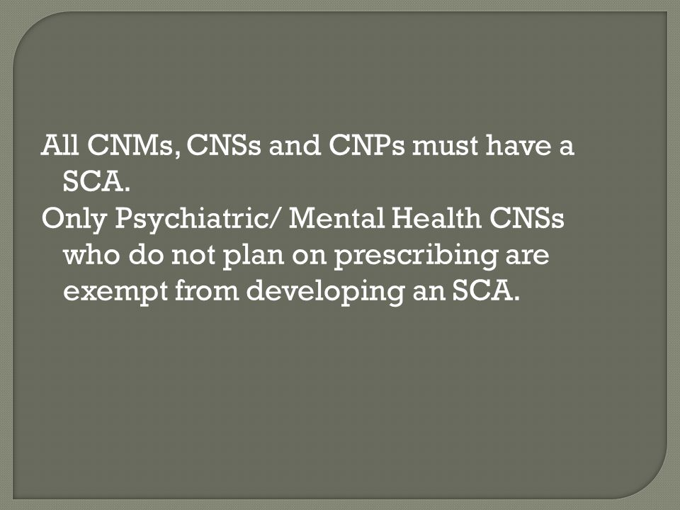 All CNMs, CNSs and CNPs must have a SCA. Only Psychiatric/ Mental Health CNSs who do not plan on prescribing are exempt from developing an SCA.