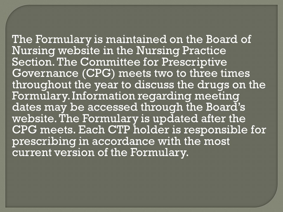 The Formulary is maintained on the Board of Nursing website in the Nursing Practice Section. The Committee for Prescriptive Governance (CPG) meets two