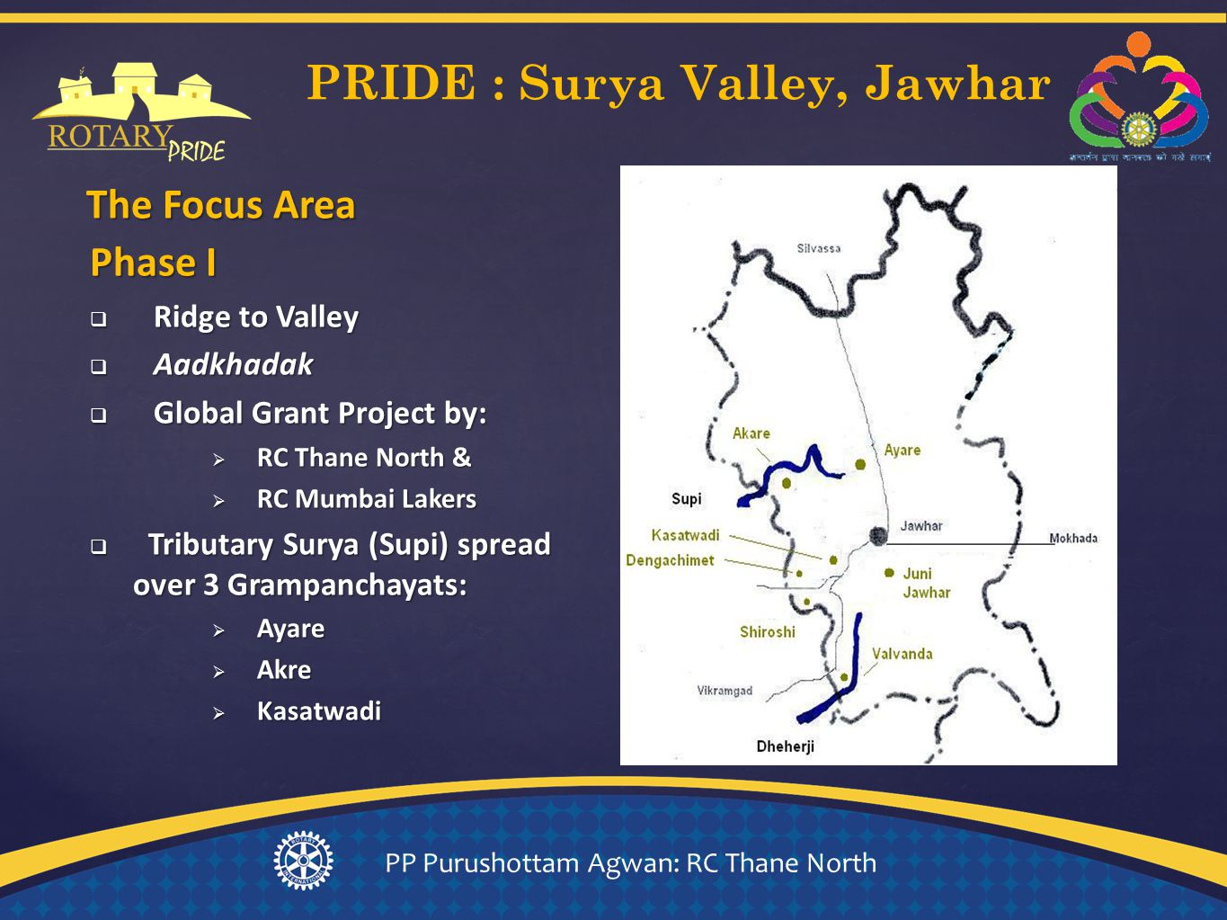 { Phase I  Ridge to Valley  Aadkhadak  Global Grant Project by:  RC Thane North &  RC Mumbai Lakers  Tributary Surya (Supi) spread over 3 Grampanchayats:  Ayare  Akre  Kasatwadi The Focus Area PRIDE : Surya Valley, Jawhar PP Purushottam Agwan: RC Thane North