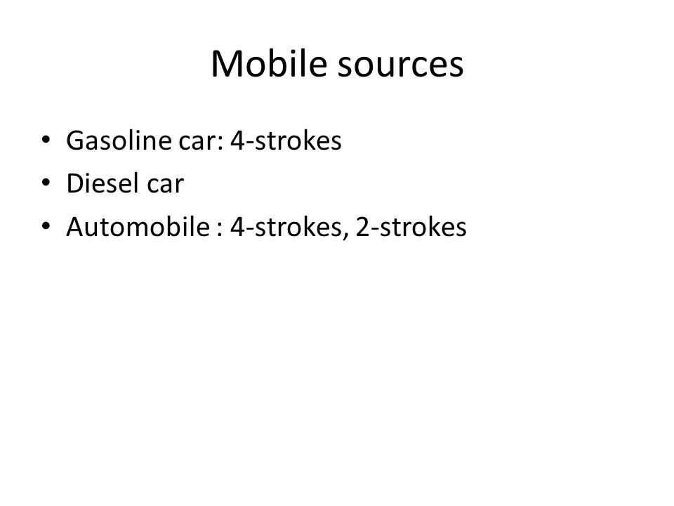 Mobile sources Gasoline car: 4-strokes Diesel car Automobile : 4-strokes, 2-strokes