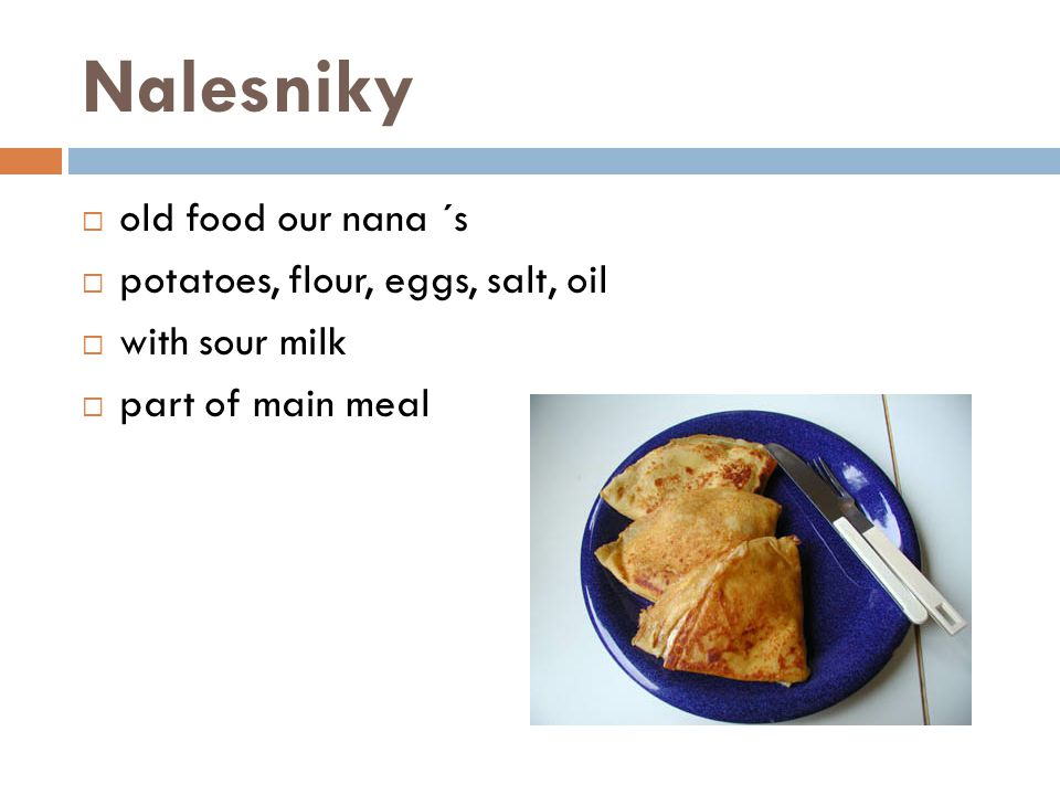 Nalesniky  old food our nana ´s  potatoes, flour, eggs, salt, oil  with sour milk  part of main meal