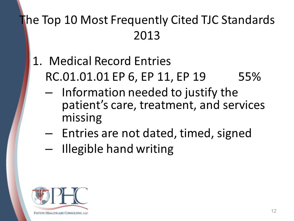 The Top 10 Most Frequently Cited TJC Standards 2013 1.Medical Record Entries RC.01.01.01 EP 6, EP 11, EP 1955% – Information needed to justify the patient's care, treatment, and services missing – Entries are not dated, timed, signed – Illegible hand writing 12