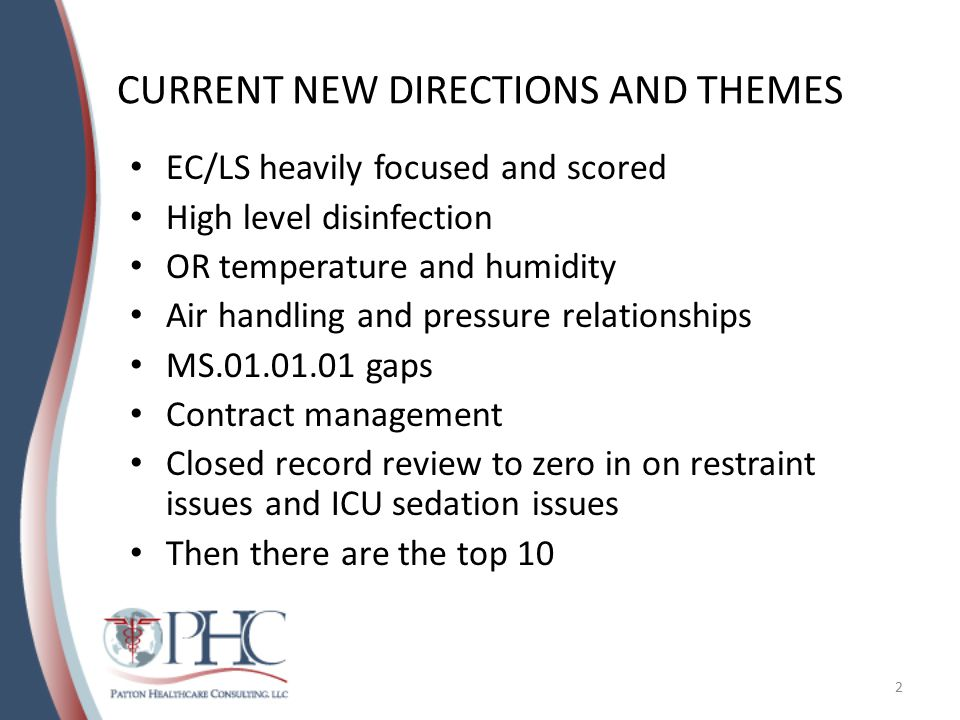 CURRENT NEW DIRECTIONS AND THEMES EC/LS heavily focused and scored High level disinfection OR temperature and humidity Air handling and pressure relationships MS.01.01.01 gaps Contract management Closed record review to zero in on restraint issues and ICU sedation issues Then there are the top 10 2