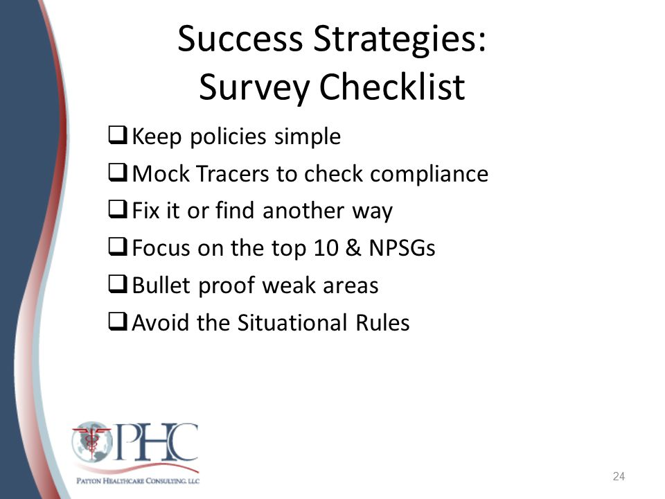 Success Strategies: Survey Checklist  Keep policies simple  Mock Tracers to check compliance  Fix it or find another way  Focus on the top 10 & NPSGs  Bullet proof weak areas  Avoid the Situational Rules 24