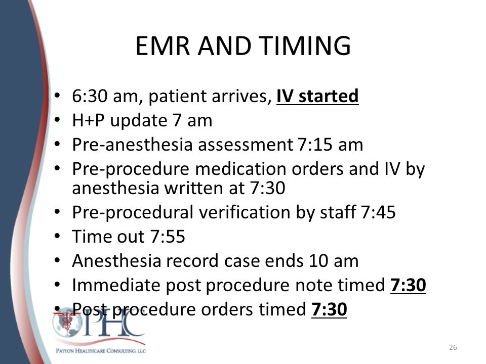 EMR AND TIMING 6:30 am, patient arrives, IV started H+P update 7 am Pre-anesthesia assessment 7:15 am Pre-procedure medication orders and IV by anesthesia written at 7:30 Pre-procedural verification by staff 7:45 Time out 7:55 Anesthesia record case ends 10 am Immediate post procedure note timed 7:30 Post procedure orders timed 7:30 26