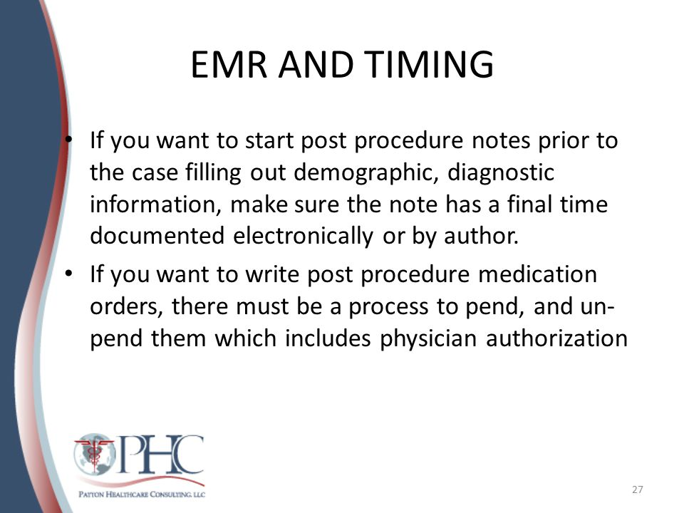 EMR AND TIMING If you want to start post procedure notes prior to the case filling out demographic, diagnostic information, make sure the note has a final time documented electronically or by author.